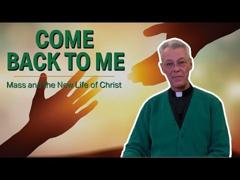Come Back To Me | Mass and the New Life of Christ